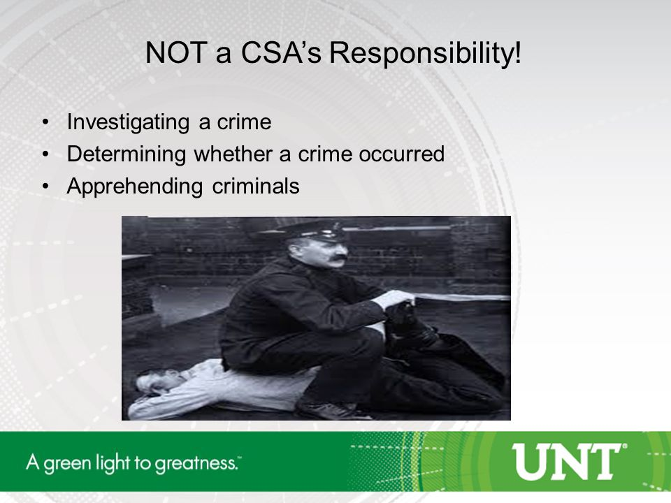 NOT a CSA's Responsibility! Investigating a crime Determining whether a crime occurred Apprehending criminals