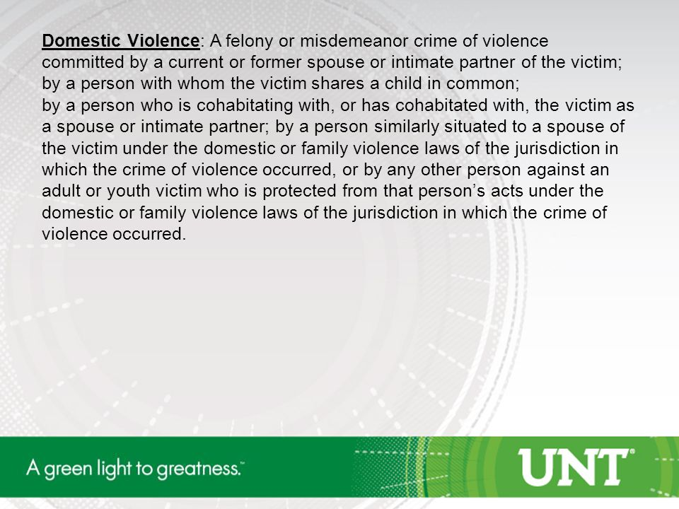 Domestic Violence: A felony or misdemeanor crime of violence committed by a current or former spouse or intimate partner of the victim; by a person wi