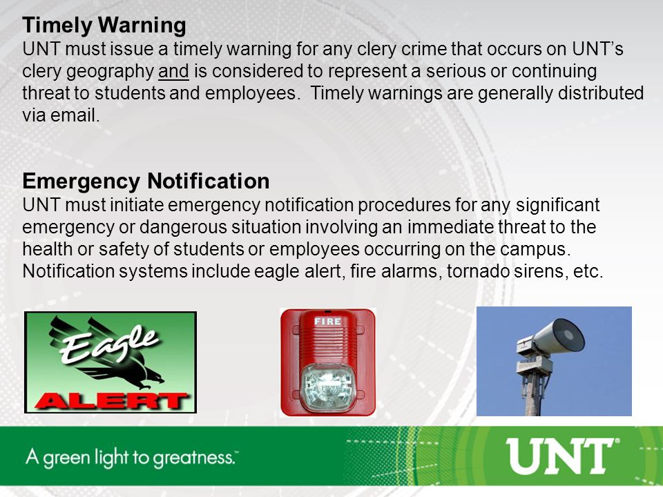 Timely Warning UNT must issue a timely warning for any clery crime that occurs on UNT's clery geography and is considered to represent a serious or continuing threat to students and employees.