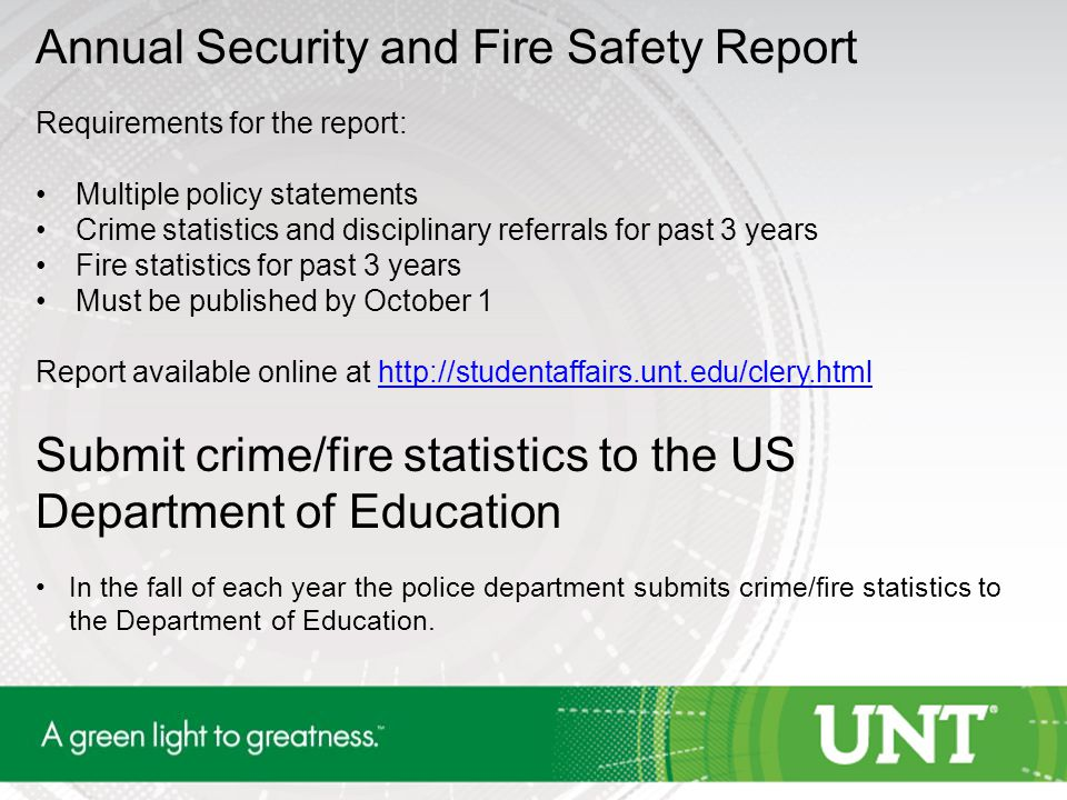Annual Security and Fire Safety Report Requirements for the report: Multiple policy statements Crime statistics and disciplinary referrals for past 3 years Fire statistics for past 3 years Must be published by October 1 Report available online at http://studentaffairs.unt.edu/clery.htmlhttp://studentaffairs.unt.edu/clery.html Submit crime/fire statistics to the US Department of Education In the fall of each year the police department submits crime/fire statistics to the Department of Education.