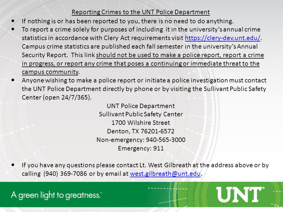 Reporting Crimes to the UNT Police Department  If nothing is or has been reported to you, there is no need to do anything.  To report a crime solely