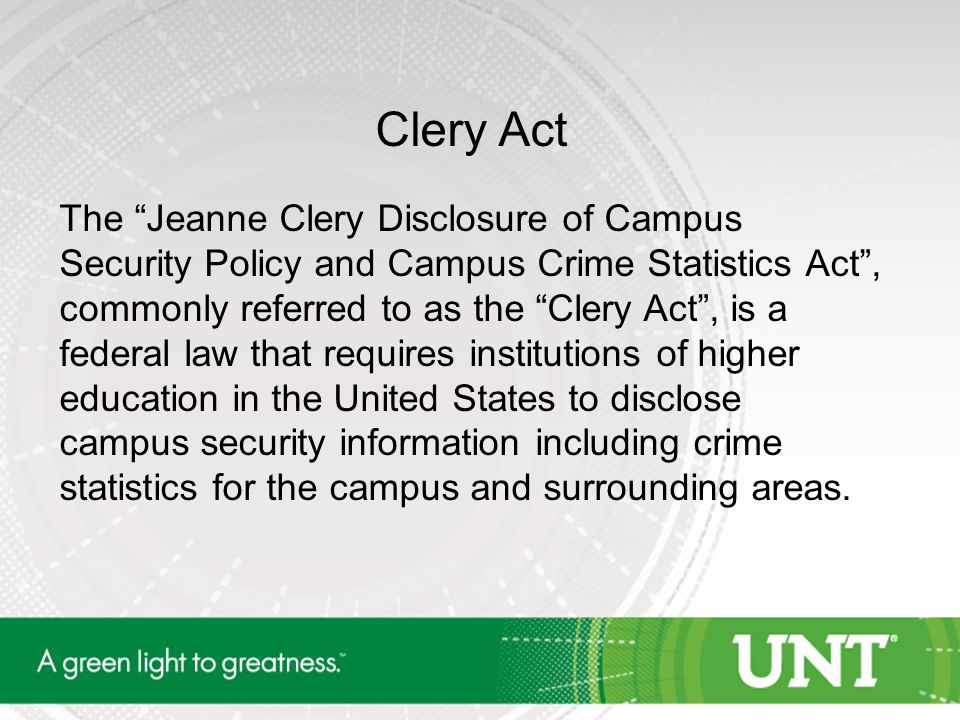 "Clery Act The ""Jeanne Clery Disclosure of Campus Security Policy and Campus Crime Statistics Act"", commonly referred to as the ""Clery Act"", is a feder"