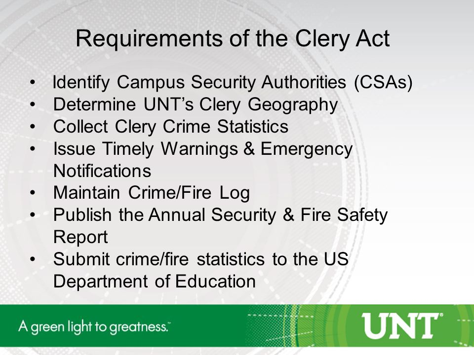 Requirements of the Clery Act Identify Campus Security Authorities (CSAs) Determine UNT's Clery Geography Collect Clery Crime Statistics Issue Timely