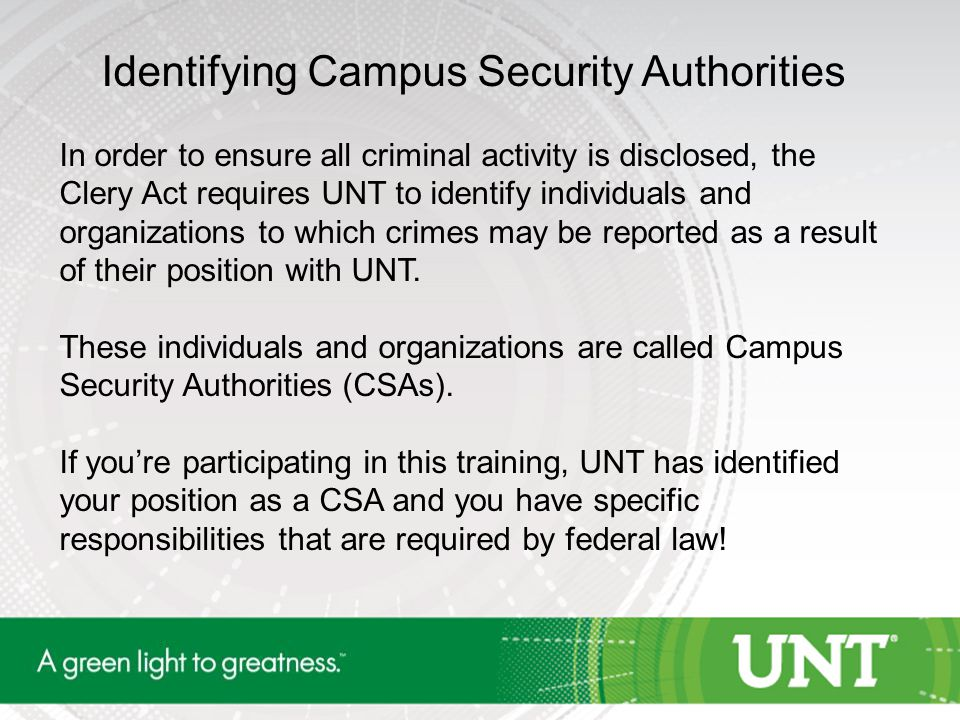 Identifying Campus Security Authorities In order to ensure all criminal activity is disclosed, the Clery Act requires UNT to identify individuals and organizations to which crimes may be reported as a result of their position with UNT.