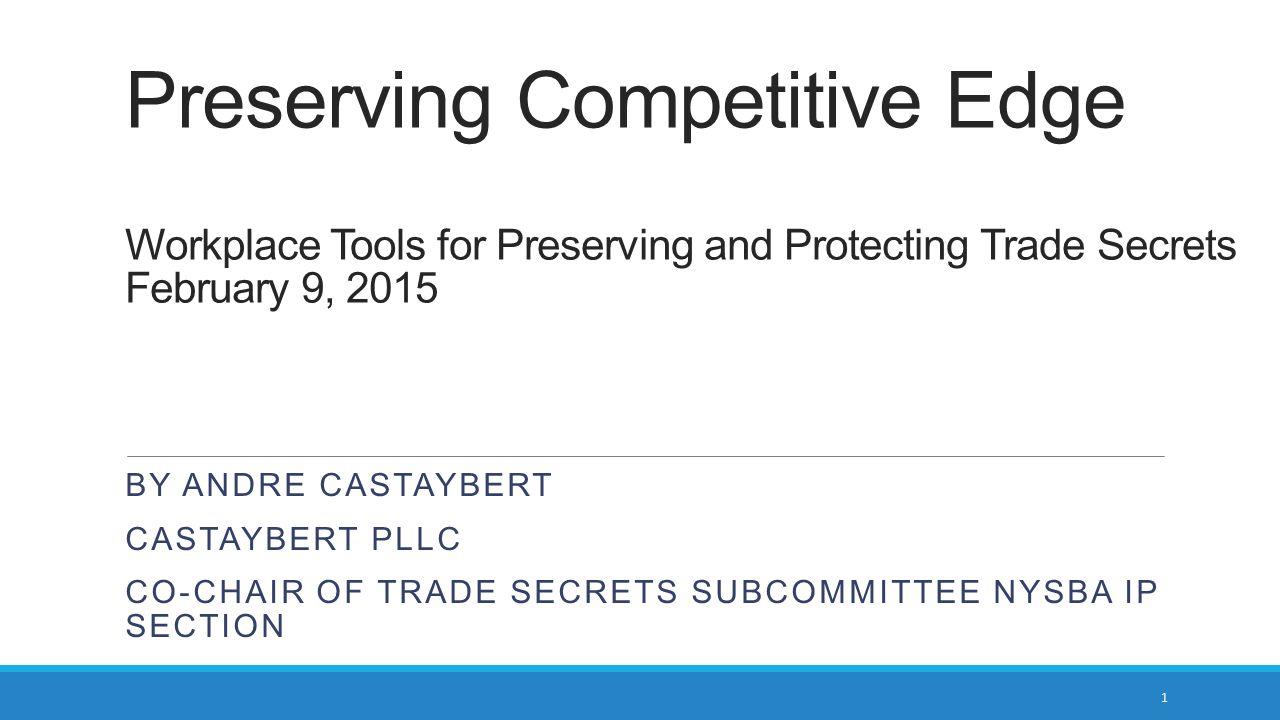 Preserving Competitive Edge Workplace Tools for Preserving and Protecting Trade Secrets February 9, 2015 BY ANDRE CASTAYBERT CASTAYBERT PLLC CO-CHAIR OF TRADE SECRETS SUBCOMMITTEE NYSBA IP SECTION 1