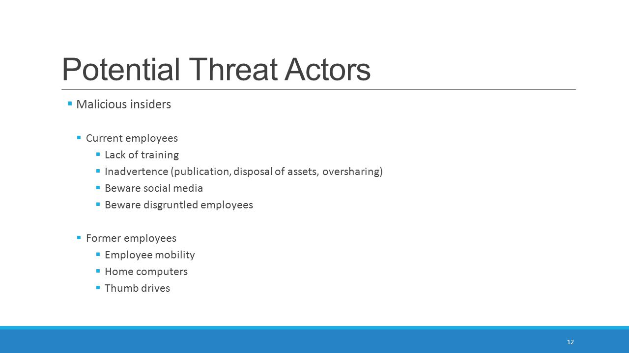 Potential Threat Actors  Malicious insiders  Current employees  Lack of training  Inadvertence (publication, disposal of assets, oversharing)  Beware social media  Beware disgruntled employees  Former employees  Employee mobility  Home computers  Thumb drives 12