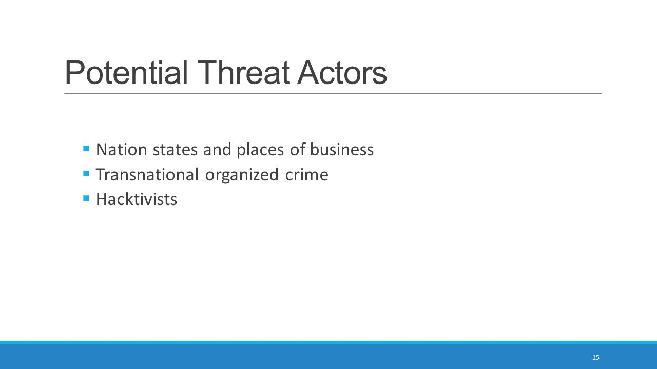Potential Threat Actors  Nation states and places of business  Transnational organized crime  Hacktivists 15
