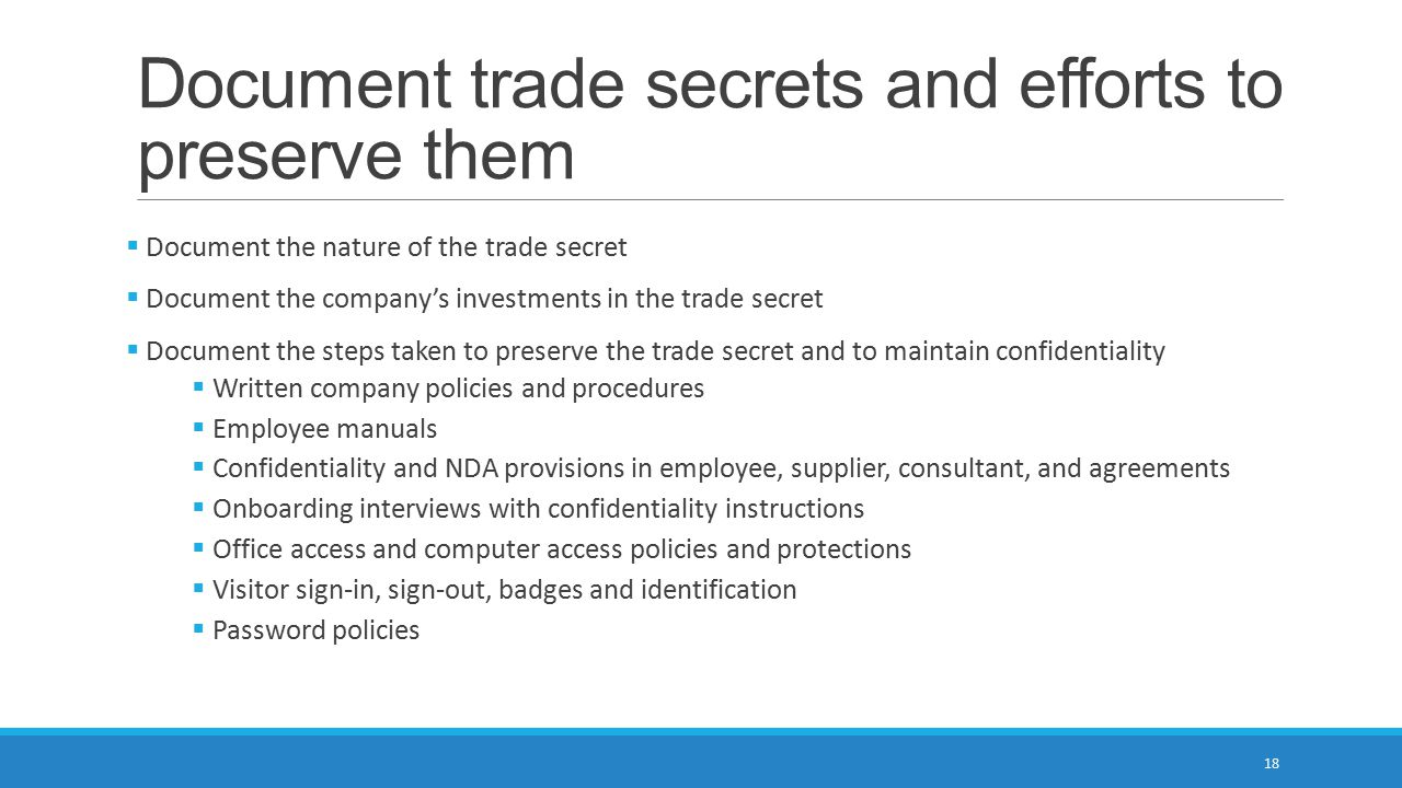 Document trade secrets and efforts to preserve them  Document the nature of the trade secret  Document the company's investments in the trade secret  Document the steps taken to preserve the trade secret and to maintain confidentiality  Written company policies and procedures  Employee manuals  Confidentiality and NDA provisions in employee, supplier, consultant, and agreements  Onboarding interviews with confidentiality instructions  Office access and computer access policies and protections  Visitor sign-in, sign-out, badges and identification  Password policies 18