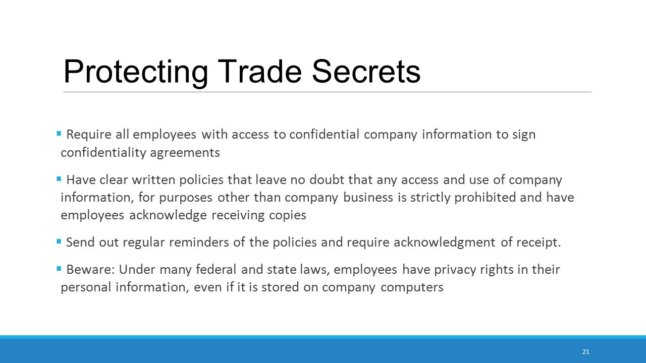 Protecting Trade Secrets  Require all employees with access to confidential company information to sign confidentiality agreements  Have clear written policies that leave no doubt that any access and use of company information, for purposes other than company business is strictly prohibited and have employees acknowledge receiving copies  Send out regular reminders of the policies and require acknowledgment of receipt.
