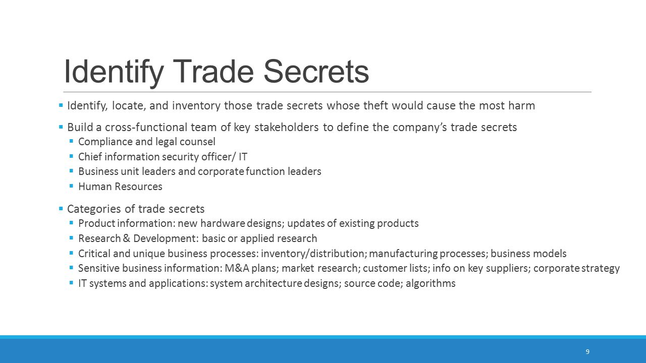 Identify Trade Secrets  Identify, locate, and inventory those trade secrets whose theft would cause the most harm  Build a cross-functional team of key stakeholders to define the company's trade secrets  Compliance and legal counsel  Chief information security officer/ IT  Business unit leaders and corporate function leaders  Human Resources  Categories of trade secrets  Product information: new hardware designs; updates of existing products  Research & Development: basic or applied research  Critical and unique business processes: inventory/distribution; manufacturing processes; business models  Sensitive business information: M&A plans; market research; customer lists; info on key suppliers; corporate strategy  IT systems and applications: system architecture designs; source code; algorithms 9