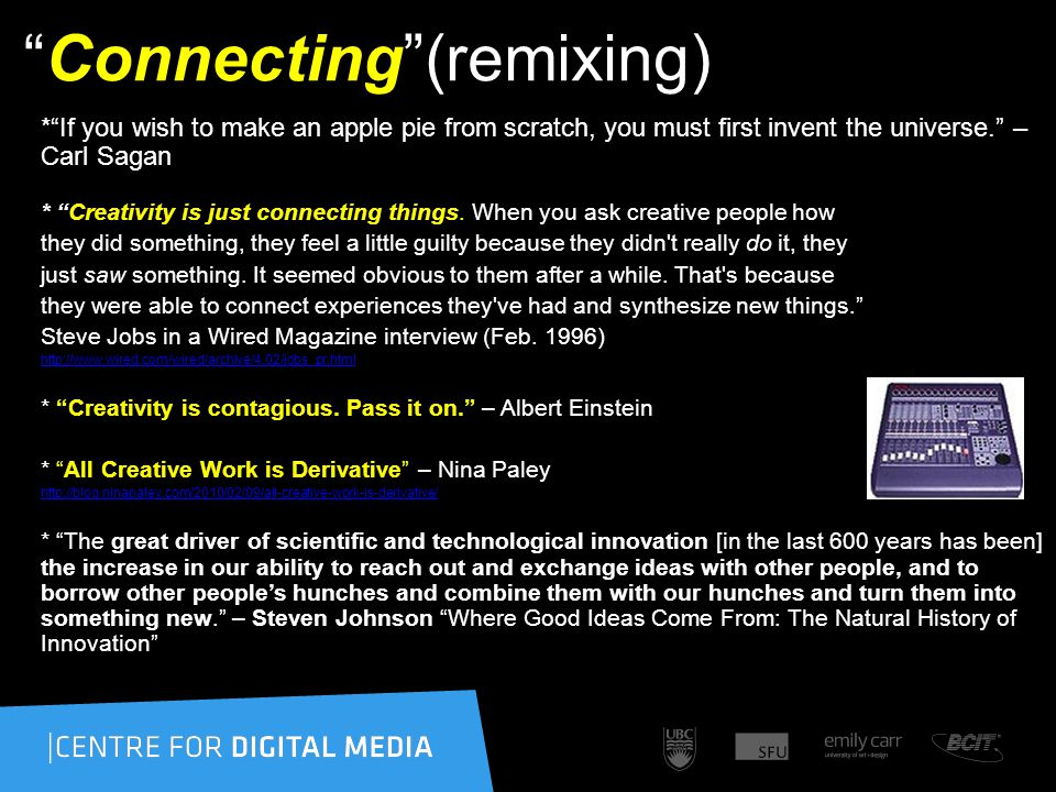 Connecting (remixing) * If you wish to make an apple pie from scratch, you must first invent the universe. – Carl Sagan * Creativity is just connecting things.