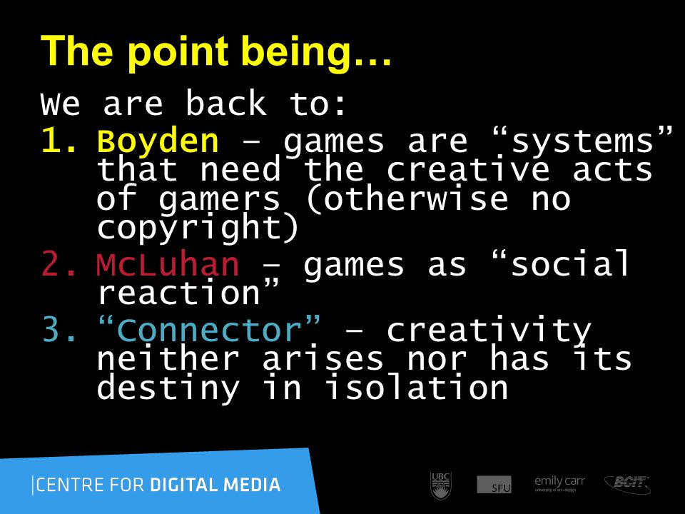 The point being… We are back to: 1.Boyden – games are systems that need the creative acts of gamers (otherwise no copyright) 2.McLuhan – games as social reaction 3. Connector – creativity neither arises nor has its destiny in isolation