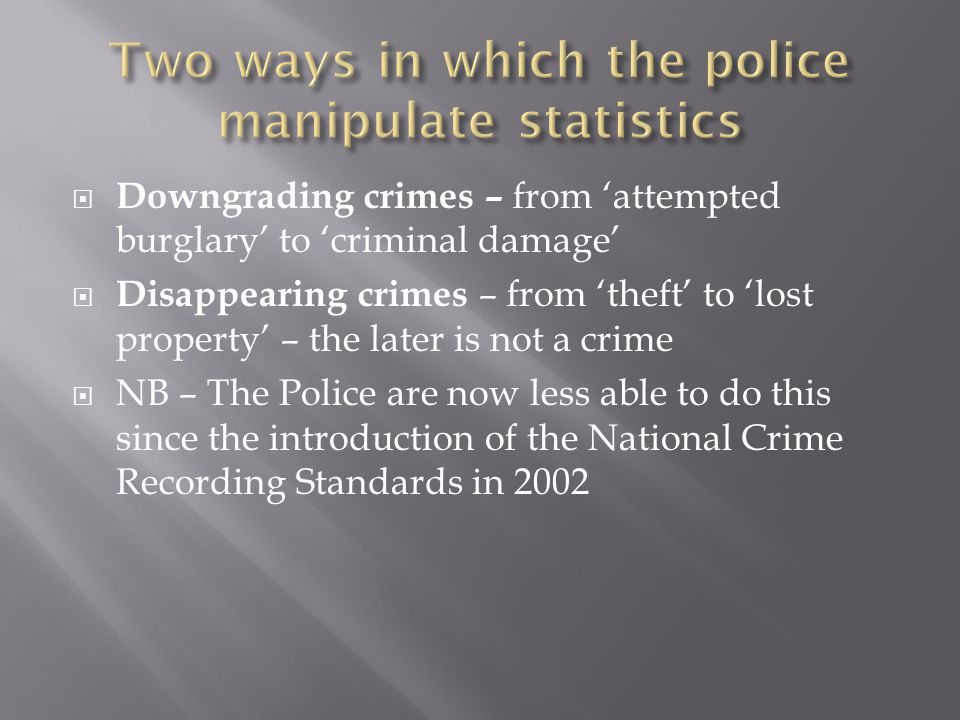  Downgrading crimes – from 'attempted burglary' to 'criminal damage'  Disappearing crimes – from 'theft' to 'lost property' – the later is not a crime  NB – The Police are now less able to do this since the introduction of the National Crime Recording Standards in 2002