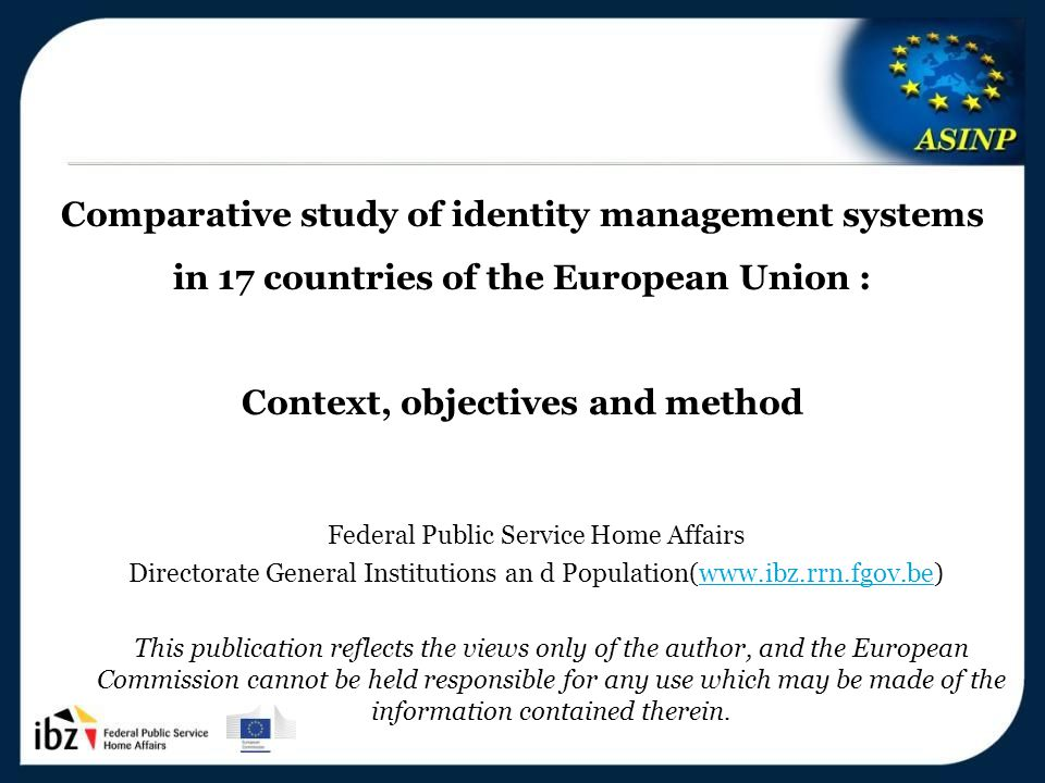 5-6/12/2013 3 Comparative study of identity management systems in 17 countries of the European Union : Context, objectives and method Federal Public Service Home Affairs Directorate General Institutions an d Population(www.ibz.rrn.fgov.be)www.ibz.rrn.fgov.be This publication reflects the views only of the author, and the European Commission cannot be held responsible for any use which may be made of the information contained therein.