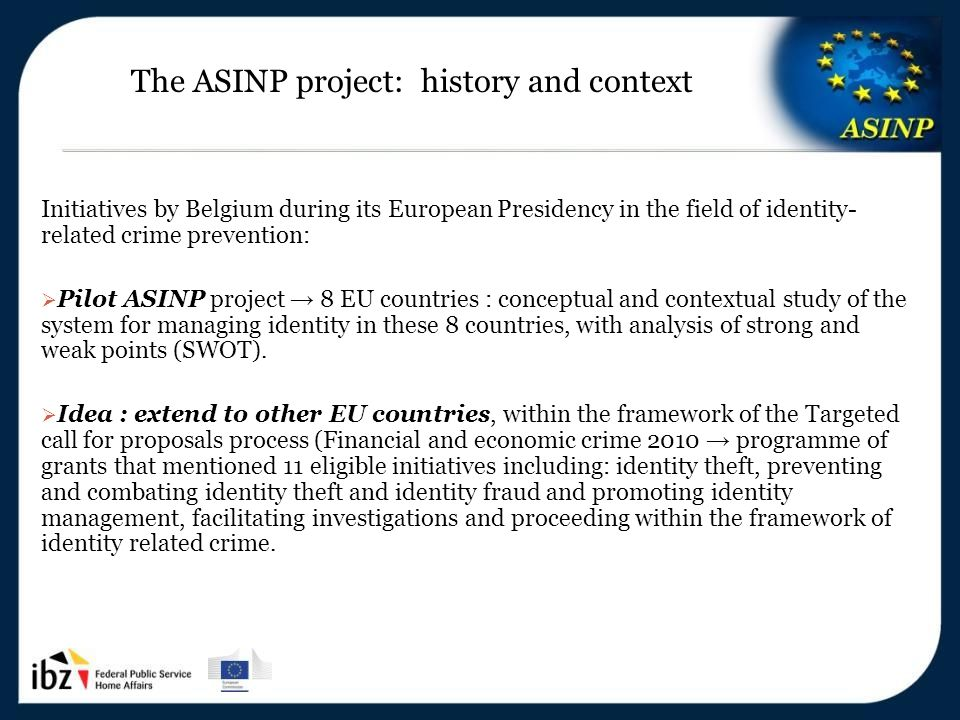 5-6/12/2013 8 The ASINP project: history and context Initiatives by Belgium during its European Presidency in the field of identity- related crime prevention:  Pilot ASINP project → 8 EU countries : conceptual and contextual study of the system for managing identity in these 8 countries, with analysis of strong and weak points (SWOT).
