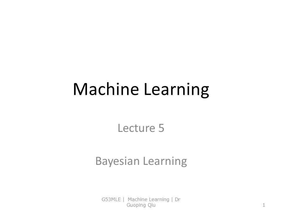 Machine Learning Lecture 5 Bayesian Learning G53MLE | Machine Learning | Dr Guoping Qiu1