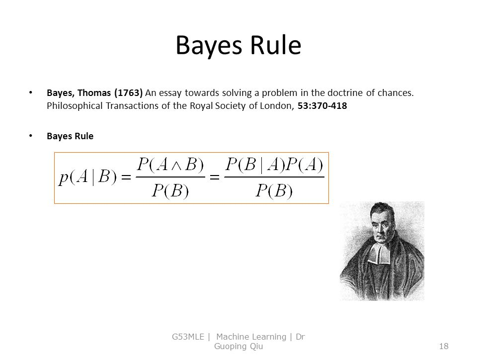 Bayes Rule Bayes, Thomas (1763) An essay towards solving a problem in the doctrine of chances. Philosophical Transactions of the Royal Society of Lond