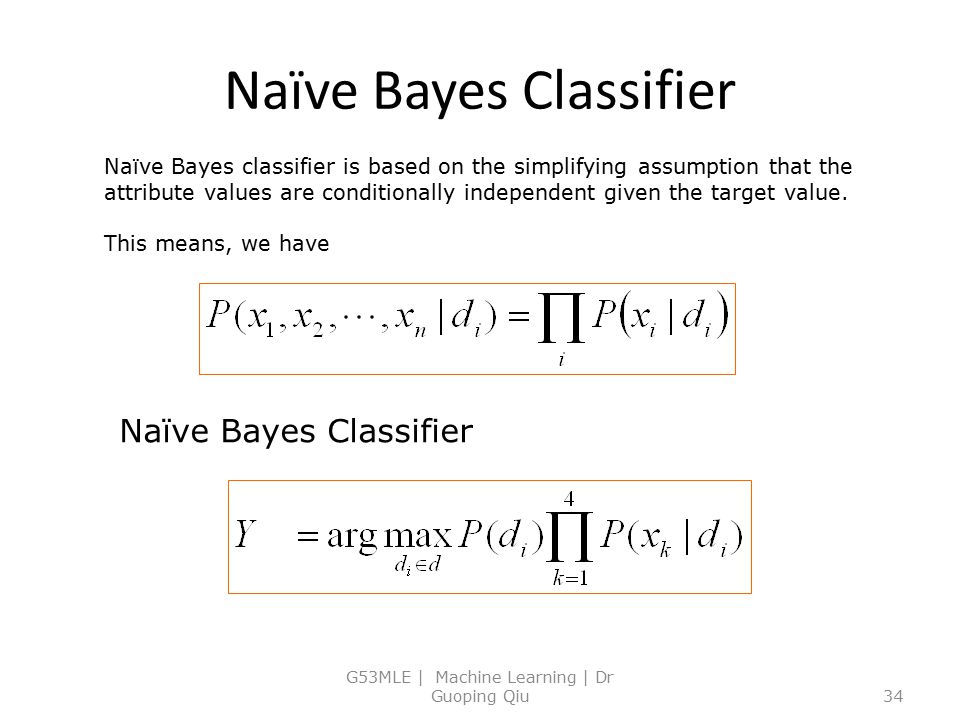 Naïve Bayes Classifier G53MLE | Machine Learning | Dr Guoping Qiu34 Naïve Bayes classifier is based on the simplifying assumption that the attribute v
