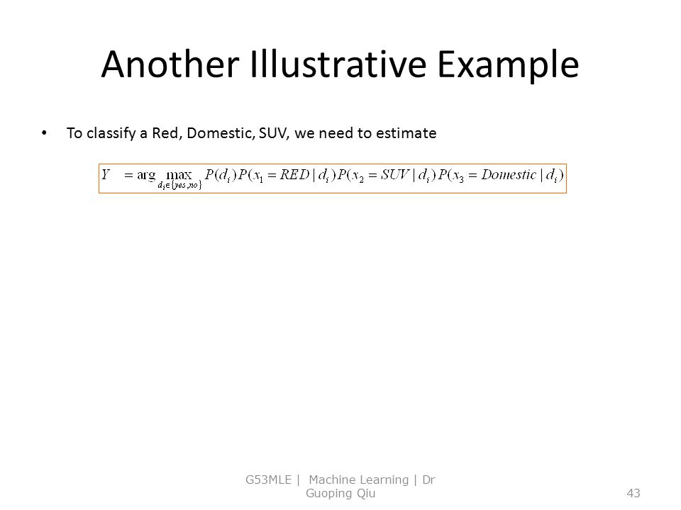 Another Illustrative Example To classify a Red, Domestic, SUV, we need to estimate G53MLE | Machine Learning | Dr Guoping Qiu43