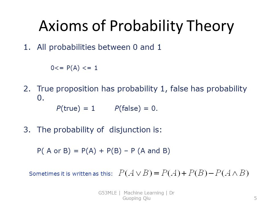 Axioms of Probability Theory G53MLE | Machine Learning | Dr Guoping Qiu5 1.All probabilities between 0 and 1 0<= P(A) <= 1 2.True proposition has prob