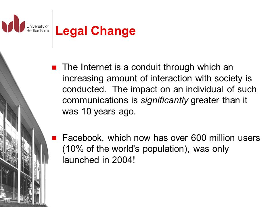 Legal Change The Internet is a conduit through which an increasing amount of interaction with society is conducted. The impact on an individual of suc