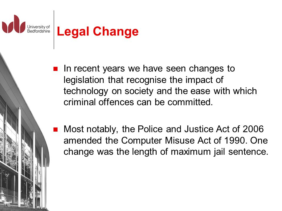Legal Change In recent years we have seen changes to legislation that recognise the impact of technology on society and the ease with which criminal o