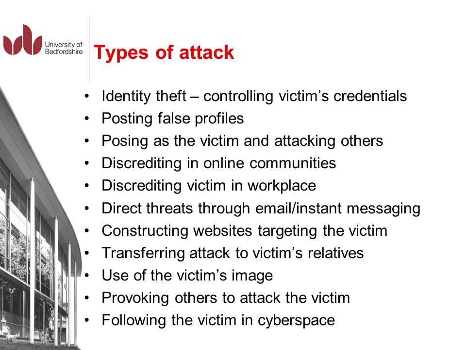 Types of attack Identity theft – controlling victim's credentials Posting false profiles Posing as the victim and attacking others Discrediting in onl