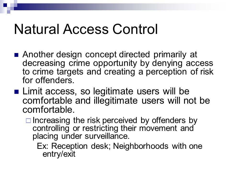 Natural Access Control Another design concept directed primarily at decreasing crime opportunity by denying access to crime targets and creating a perception of risk for offenders.
