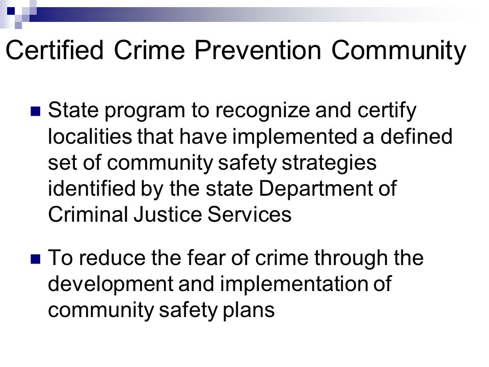 Certified Crime Prevention Community State program to recognize and certify localities that have implemented a defined set of community safety strategies identified by the state Department of Criminal Justice Services To reduce the fear of crime through the development and implementation of community safety plans