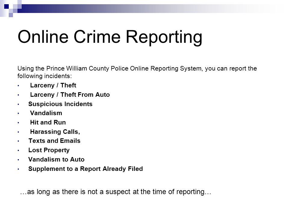 Using the Prince William County Police Online Reporting System, you can report the following incidents: Larceny / Theft Larceny / Theft From Auto Suspicious Incidents Vandalism Hit and Run Harassing Calls, Texts and Emails Lost Property Vandalism to Auto Supplement to a Report Already Filed …as long as there is not a suspect at the time of reporting…