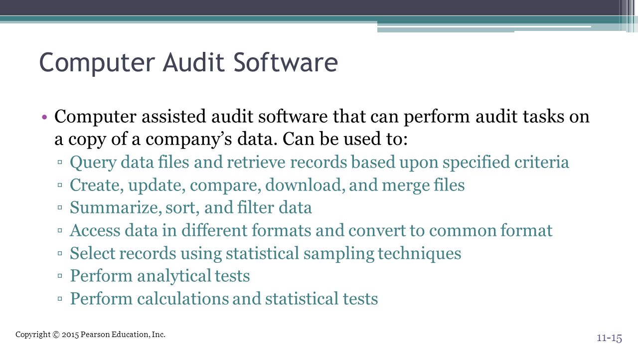 Copyright © 2015 Pearson Education, Inc. Computer Audit Software Computer assisted audit software that can perform audit tasks on a copy of a company'
