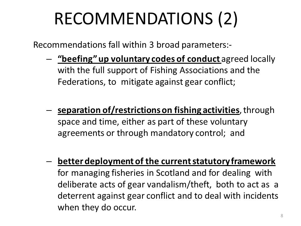 RECOMMENDATIONS (2) Recommendations fall within 3 broad parameters:- – beefing up voluntary codes of conduct agreed locally with the full support of Fishing Associations and the Federations, to mitigate against gear conflict; – separation of/restrictions on fishing activities, through space and time, either as part of these voluntary agreements or through mandatory control; and – better deployment of the current statutory framework for managing fisheries in Scotland and for dealing with deliberate acts of gear vandalism/theft, both to act as a deterrent against gear conflict and to deal with incidents when they do occur.