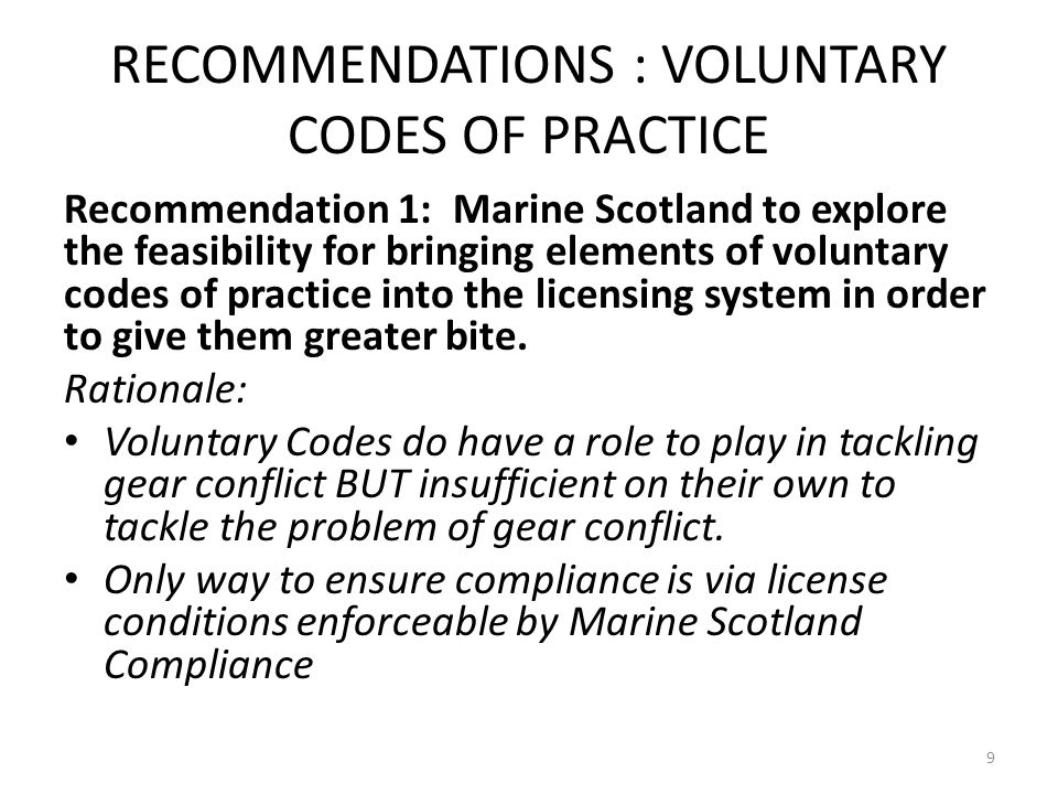 RECOMMENDATIONS : VOLUNTARY CODES OF PRACTICE Recommendation 1: Marine Scotland to explore the feasibility for bringing elements of voluntary codes of practice into the licensing system in order to give them greater bite.
