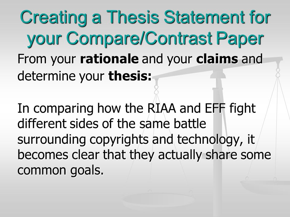 Creating a Thesis Statement for your Compare/Contrast Paper From your rationale and your claims and determine your thesis: In comparing how the RIAA and EFF fight different sides of the same battle surrounding copyrights and technology, it becomes clear that they actually share some common goals.