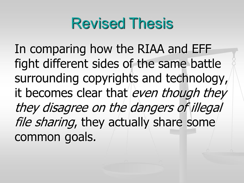 Revised Thesis In comparing how the RIAA and EFF fight different sides of the same battle surrounding copyrights and technology, it becomes clear that even though they they disagree on the dangers of illegal file sharing, they actually share some common goals.