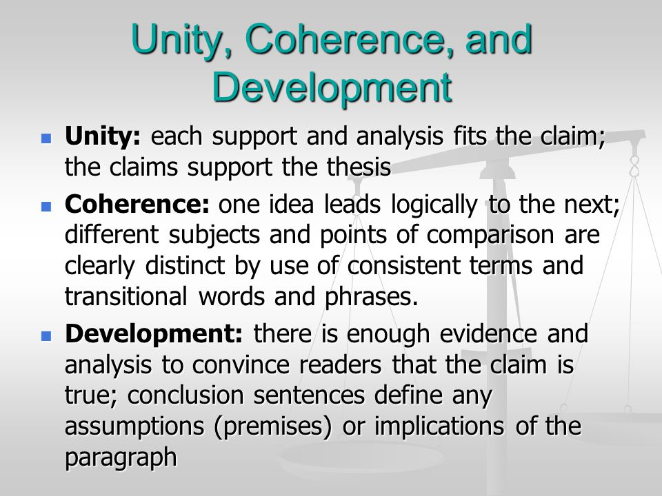 Unity, Coherence, and Development Unity: each support and analysis fits the claim; the claims support the thesis Unity: each support and analysis fits the claim; the claims support the thesis Coherence: one idea leads logically to the next; different subjects and points of comparison are clearly distinct by use of consistent terms and transitional words and phrases.
