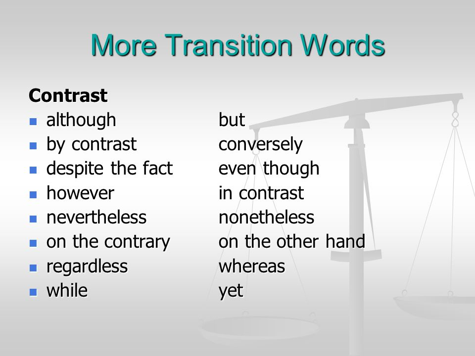 More Transition Words Contrast althoughbut althoughbut by contrastconversely by contrastconversely despite the fact even though despite the fact even though howeverin contrast howeverin contrast neverthelessnonetheless neverthelessnonetheless on the contraryon the other hand on the contraryon the other hand regardlesswhereas regardlesswhereas whileyet whileyet