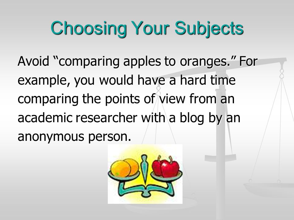Choosing Your Subjects Avoid comparing apples to oranges. For example, you would have a hard time comparing the points of view from an academic researcher with a blog by an anonymous person.