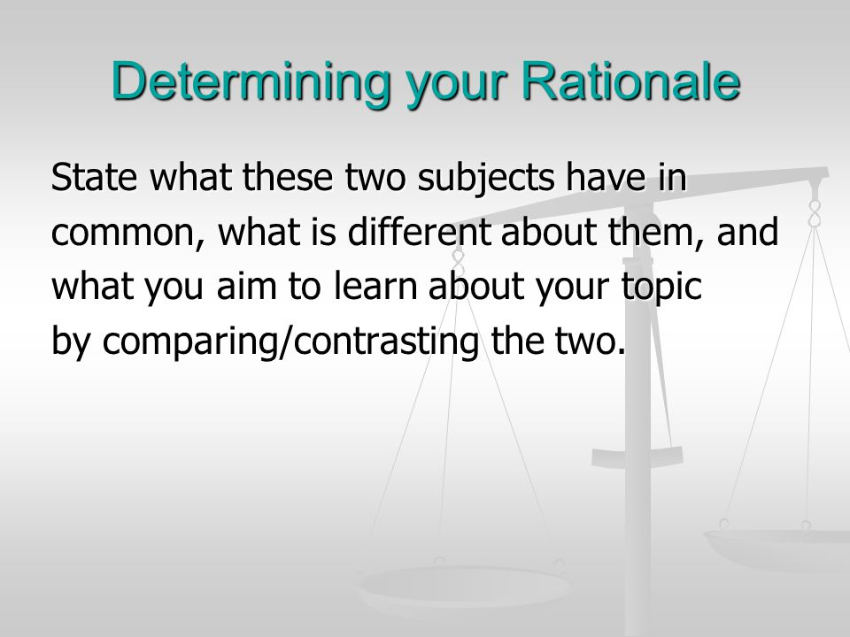 Determining your Rationale State what these two subjects have in common, what is different about them, and what you aim to learn about your topic by comparing/contrasting the two.