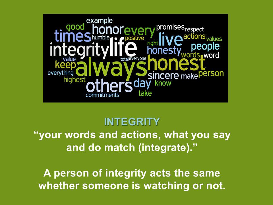 INTEGRITY your words and actions, what you say and do match (integrate). A person of integrity acts the same whether someone is watching or not.
