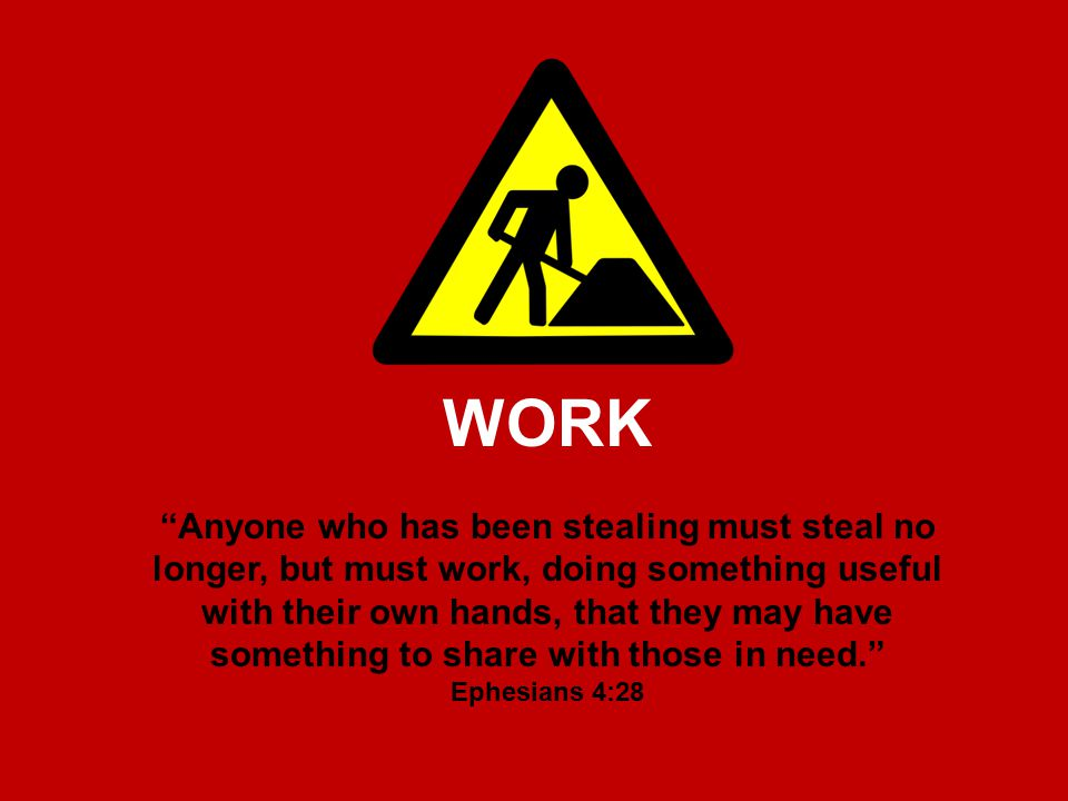 WORK Anyone who has been stealing must steal no longer, but must work, doing something useful with their own hands, that they may have something to share with those in need. Ephesians 4:28