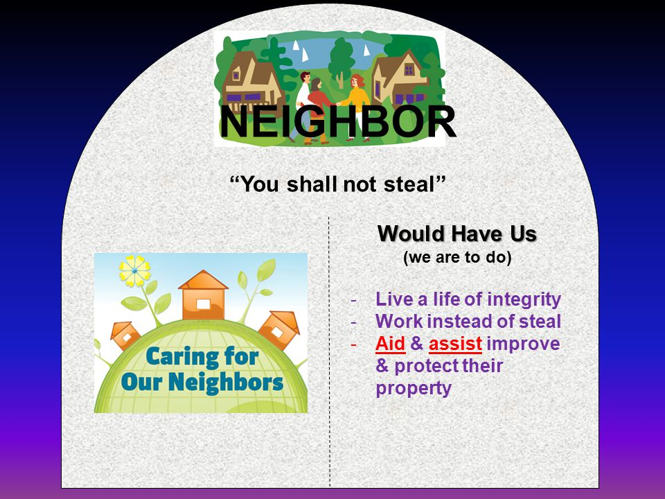 Would Have Us (we are to do) You shall not steal -Live a life of integrity -Work instead of steal -Aid & assist improve & protect their property NEIGHBOR