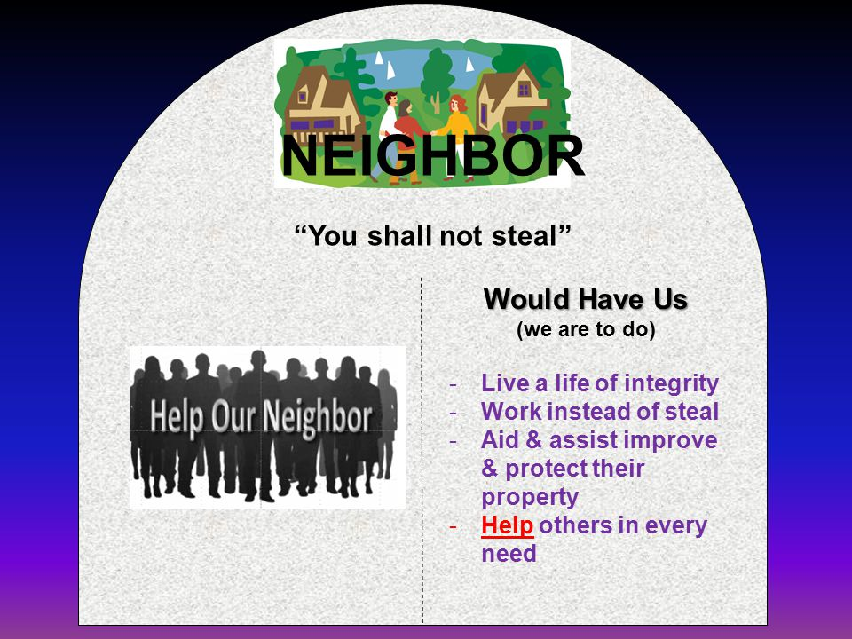 Would Have Us (we are to do) You shall not steal -Live a life of integrity -Work instead of steal -Aid & assist improve & protect their property -Help others in every need NEIGHBOR