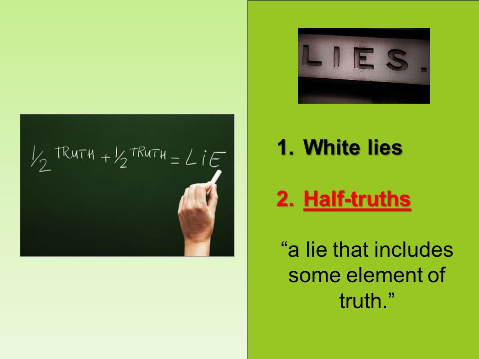 1.White lies 2.Half-truths a lie that includes some element of truth.