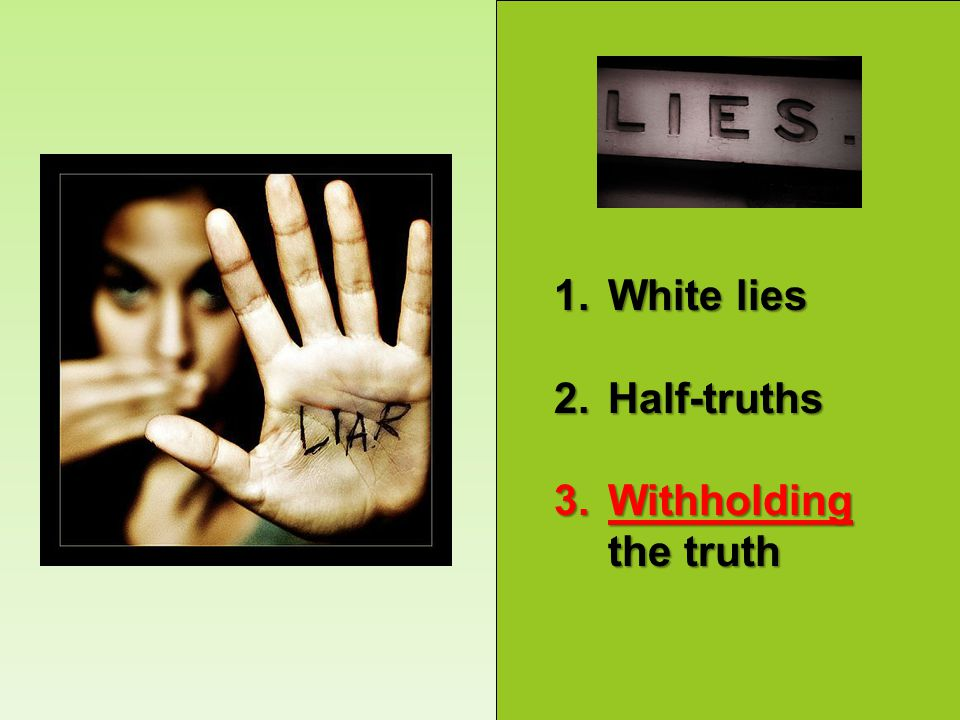1.White lies 2.Half-truths 3.Withholding the truth