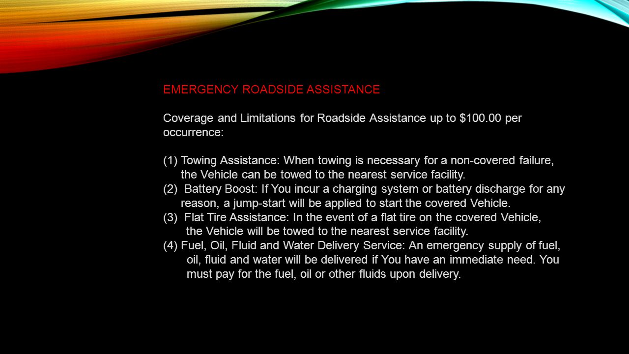 EMERGENCY ROADSIDE ASSISTANCE: Coverage and Limitations for Roadside Assistance up to $100.00 per occurrence: (1)Towing Assistance: When towing is necessary for a non-covered failure, the Vehicle can be towed to the nearest service facility.