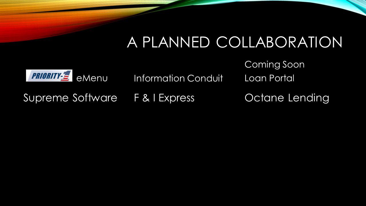 A PLANNED COLLABORATION eMenu Supreme Software Information Conduit F & I Express Coming Soon Loan Portal Octane Lending