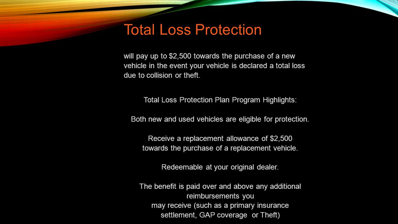 Total Loss Protection will pay up to $2,500 towards the purchase of a new vehicle in the event your vehicle is declared a total loss due to collision or theft.