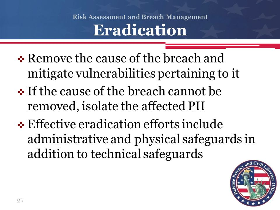 Risk Assessment and Breach Management Eradication  Remove the cause of the breach and mitigate vulnerabilities pertaining to it  If the cause of the
