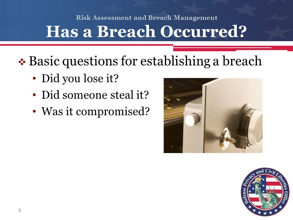 Risk Assessment and Breach Management Has a Breach Occurred?  Basic questions for establishing a breach Did you lose it? Did someone steal it? Was it